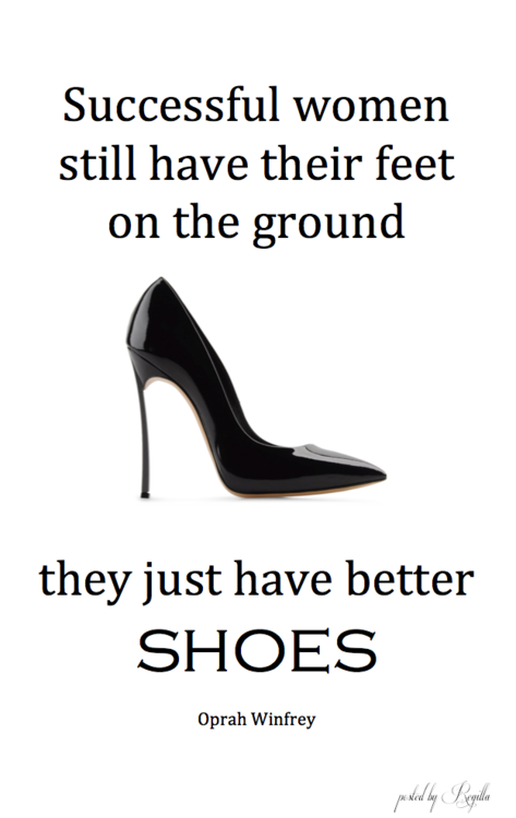 Successful women still have their feet on the ground....they just have better Shoes. ~ Ophra Winfrey says it best.