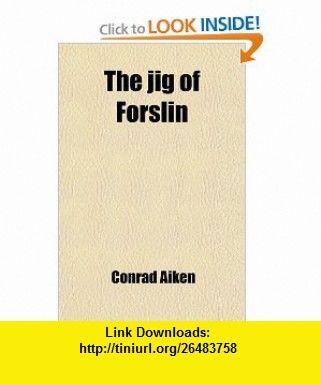 The Jig of Forslin; A Symphony (9781458920461) Conrad Aiken , ISBN-10: 1458920461  , ISBN-13: 978-1458920461 ,  , tutorials , pdf , ebook , torrent , downloads , rapidshare , filesonic , hotfile , megaupload , fileserve