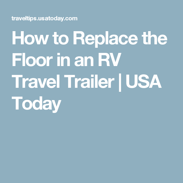 How To Replace The Floor In An Rv Travel Trailer Rv Travel Trailers Rv Travel Travel