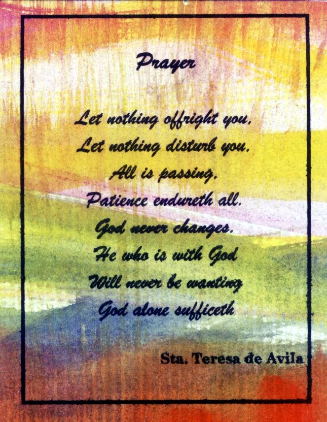 Let nothing offright you,  Let nothing disturb you,  All is passing,  Patience endureth all.  God never changes.  He who is with God  Will never be wanting  God alone sufficeth.  -Sta. Teresa de Avila