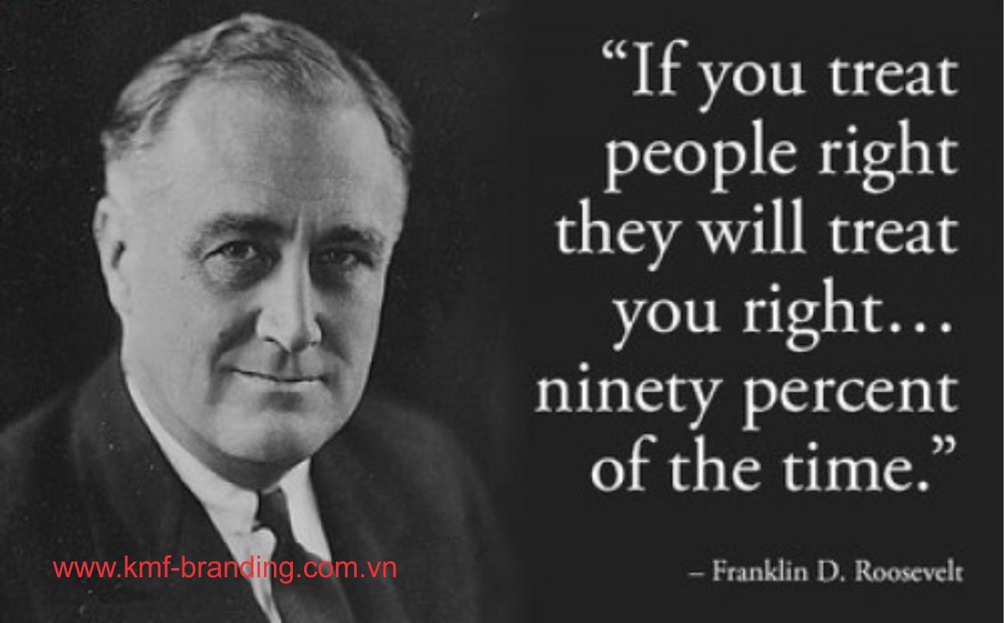 Franklin D Roosevelt Quotes Nếu Bạn Đối Tốt Với Mọi Người 90% Họ Cũng Sẽ Đối Tốt Lại Với Bạn