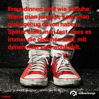 Freundinnen sind wie Schuhe: Wenn man jung ist, kann man nicht genug davon haben... Später stellt man fest, dass es immer die gleichen sind, mit denen man sich wohlfühlt.