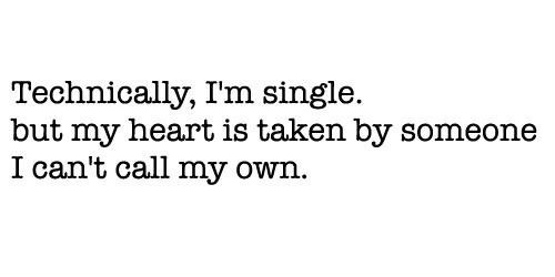 Technically Im Single But My Heart Is Taken By Someone I Cant