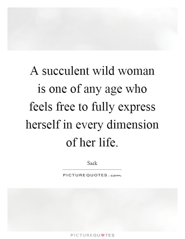 a-succulent-wild-woman-is-one-of-any-age-who-feels-free-to-fully-express-herself-in-every-dimension-quote-1.jpg (620×800)