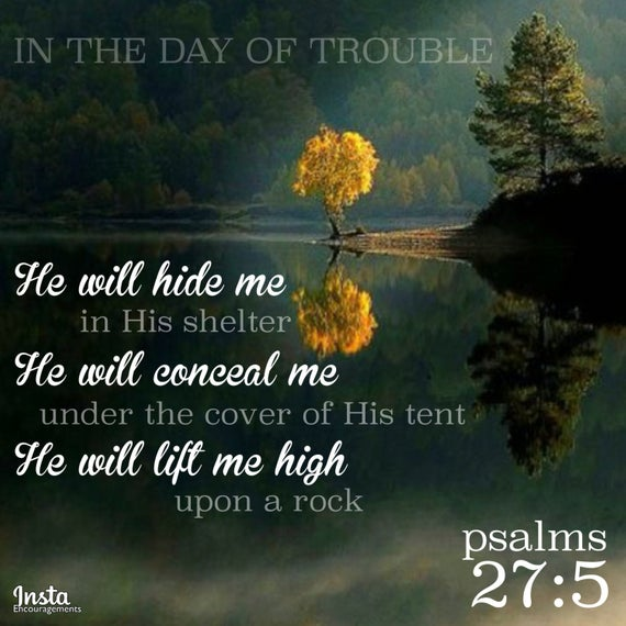 Image result for For in the day of trouble he will keep me safe in his dwelling; he will hide me in the shelter of his sacred tent and set me high upon a rock. Psalm 27:5