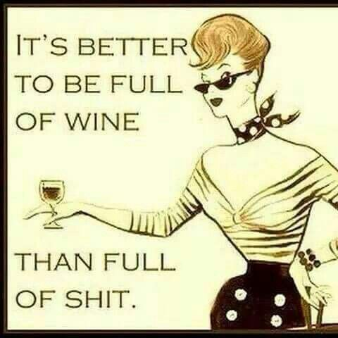 It's better to be full of wine then full of shit