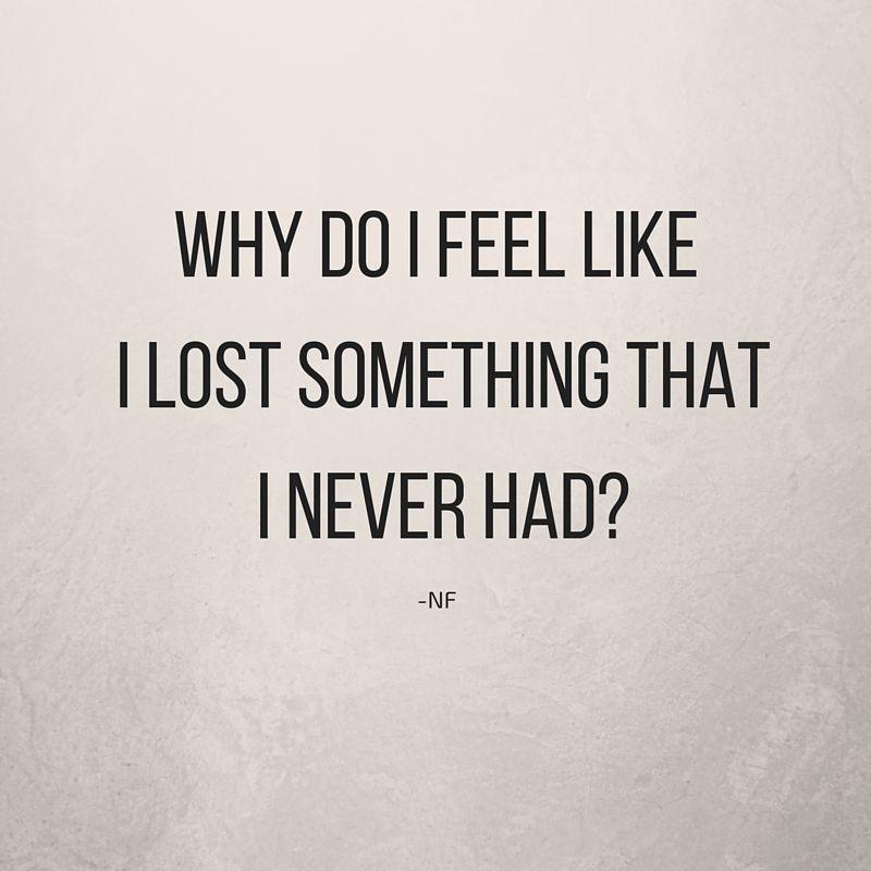 NF   Why do I feel like I lost something that I never had?