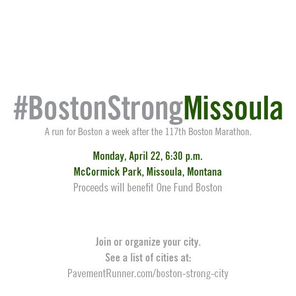 #BostonStrongMissoula - a run for Boston one week after the 117th Boston Marathon. Something we love has been changed forever. See a complete list of runs happening in cities around the world.