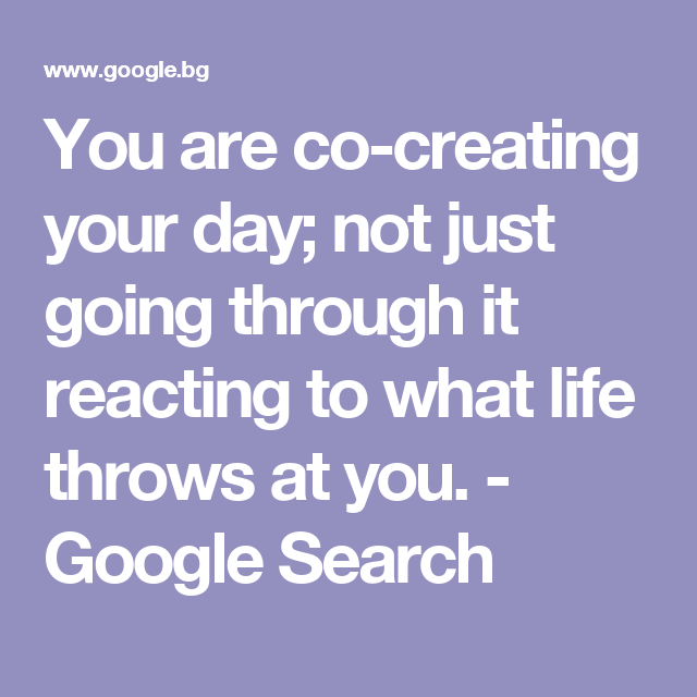 You are co-creating your day; not just going through it reacting to what life throws at you. - Google Search