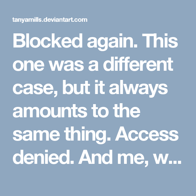 Blocked again. This one was a different case, but it always amounts to the same thing. Access denied. And me, with my shitty self-esteem, always wondering what I could have done differently to make them stay. I find people who have lifelong friends fascinating because it is so far from my reality of friendships. Is it just me, or do others have trouble too?<br /><br />Truth is, this guy was odd from the beginning. He contacted me on DeviantArt, at first just praising my work. Then he…