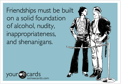 Friendships must be built on a solid foundation of alcohol, nudity, inappropriateness, and shenanigans.