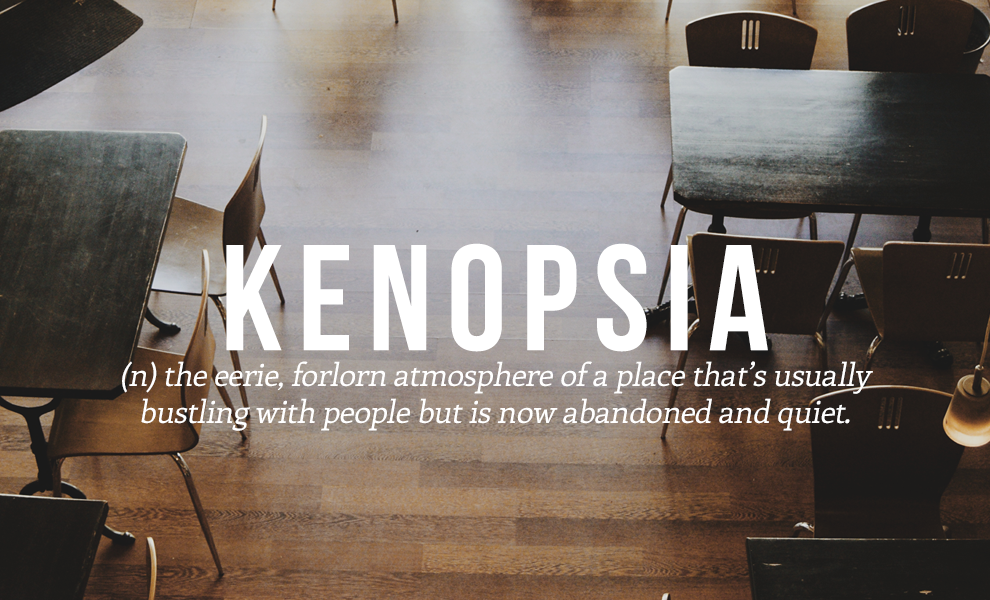 Kenopsia (n) The Eerie, Forlorn Atmosphere Of A Place Thatu0027s Usually  Bustling With People But Is Now Abandoned And Quiet.