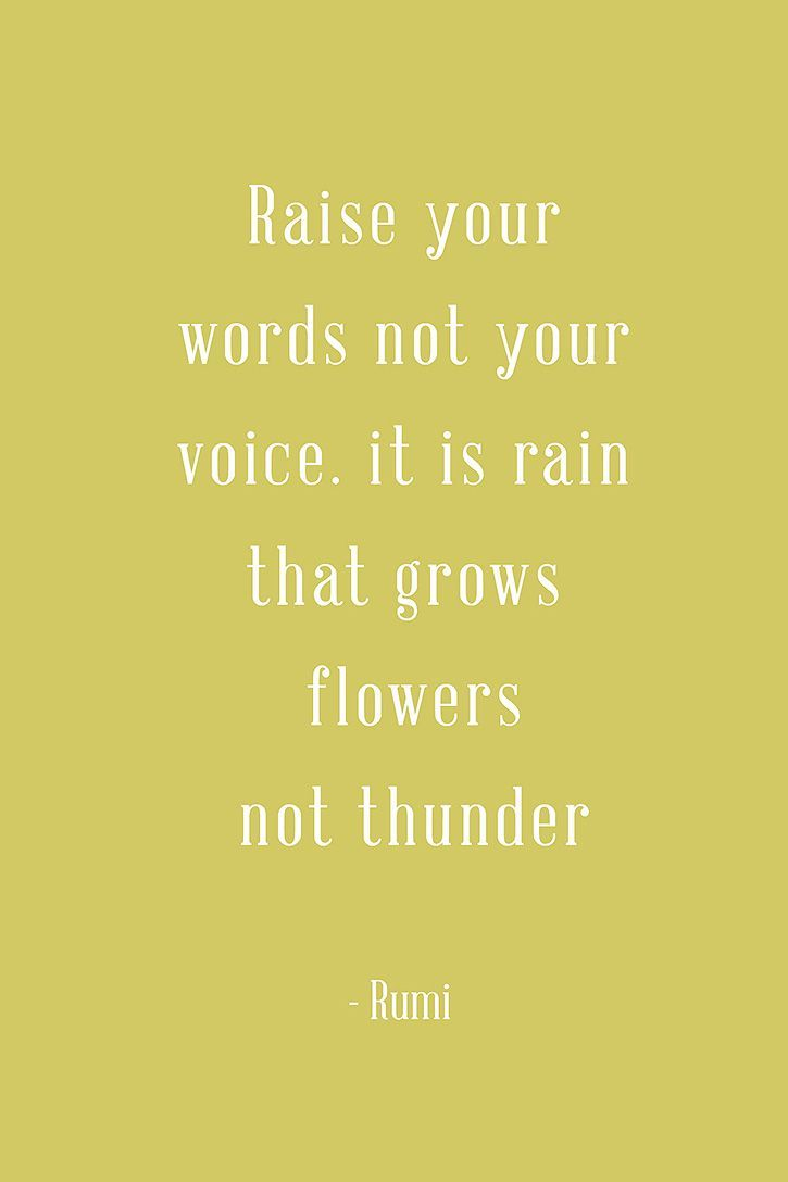 Raise Your Words Not Your Voice It Is Rain That Grows Flowers Not