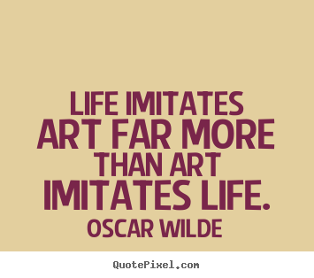 Art Quotes About Life Interesting Life Quote  Life Imitates Art Far More Than Art Imitates Life
