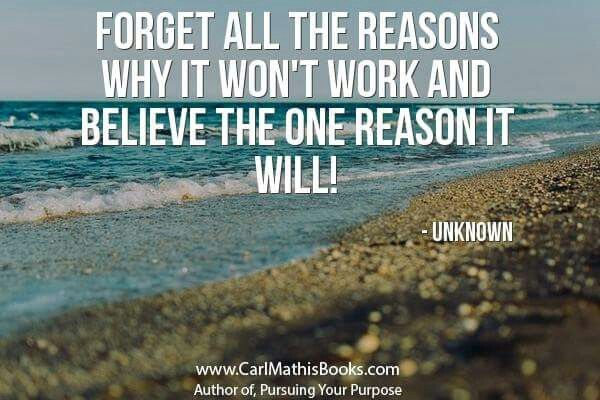 """Forget All The Reasons Why It Won't Work And Believe The One Reason It Will"".......Unknown"