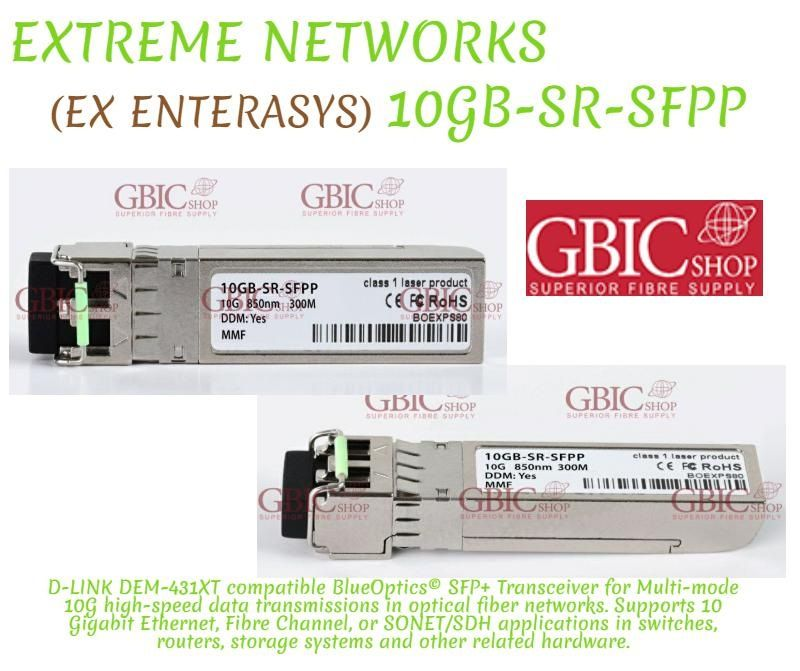 EXTREME NETWORKS (EX ENTERASYS) 10GB-SR-SFPP         .......            D-LINK DEM-431XT compatible BlueOptics© SFP+ Transceiver for Multi-mode 10G high-speed data transmissions in optical fiber networks. Supports 10 Gigabit Ethernet, Fibre Channel, or SONET/SDH applications in switches, routers, storage systems and other related hardware.