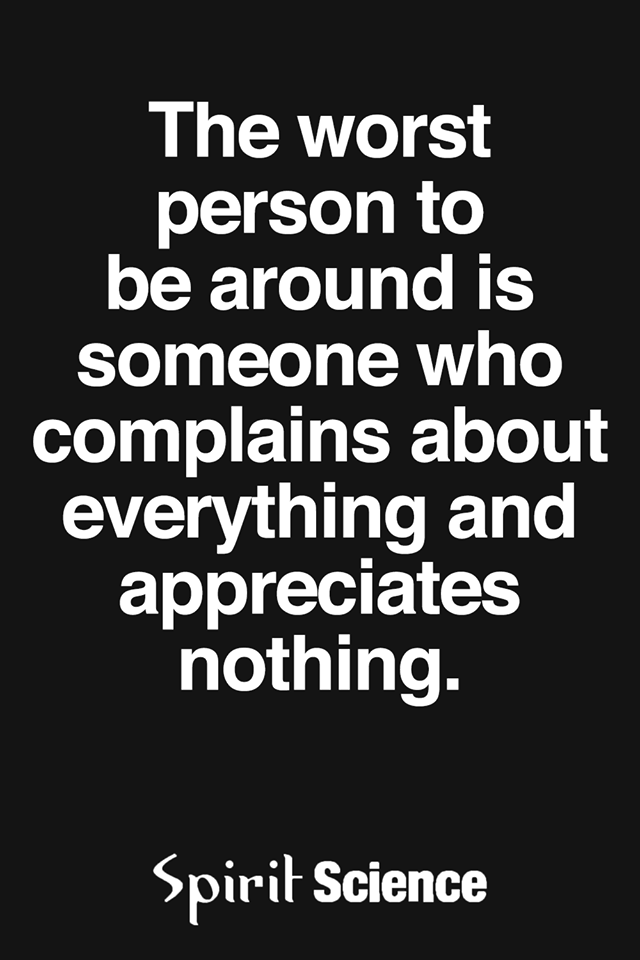 The Worst Person To be around is someone who complains about