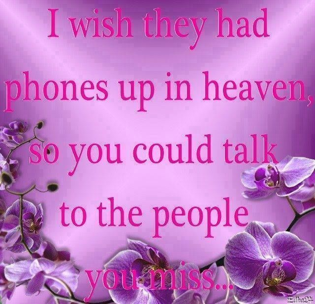 I wish they had phones up in Heaven so you could talk to the ...