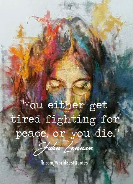 """""""You either get tired of fighting for peace or you die"""" - John Lennon"""