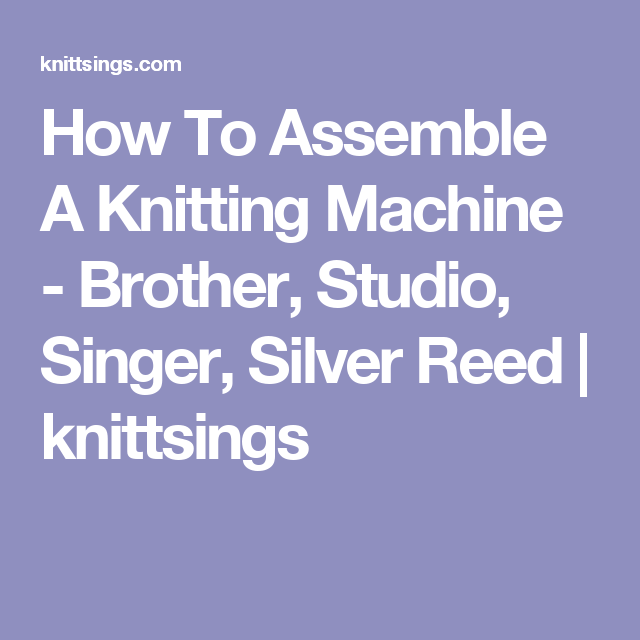 How To Assemble A Knitting Machine - Brother, Studio, Singer, Silver ...