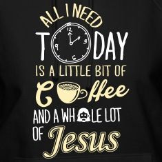 All I Need Is A Little Bit Of Coffee And Jesus Hoodies