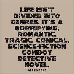 I am so glad life spans all genres.
