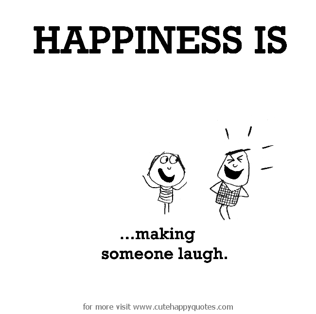 Happiness is making someone laugh Cute Happy Quotes