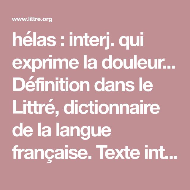 Helas Interj Qui Exprime La Douleur Definition Dans Le Littre Dictionnaire De La Langue Francaise Texte Integral Sans Dictionnaire Douleur Etymologie