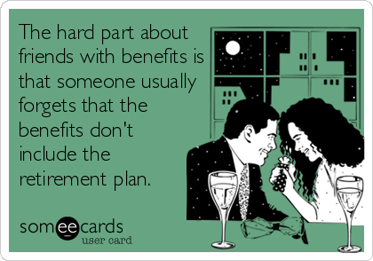 The hard part about friends with benefits is that someone usually forgets that the benefits don't include the retirement plan.