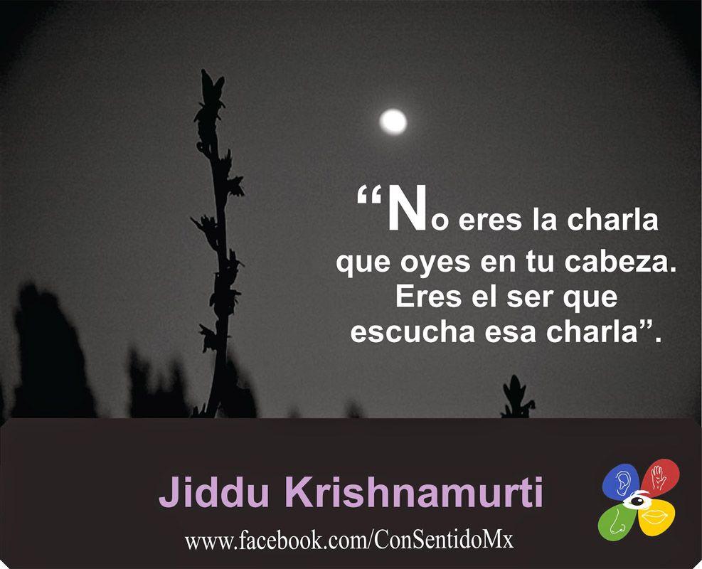 ... No eres la charla que oyes en tu cabeza. Eres el que escucha esa charla. Jiddu Krishnamurti.