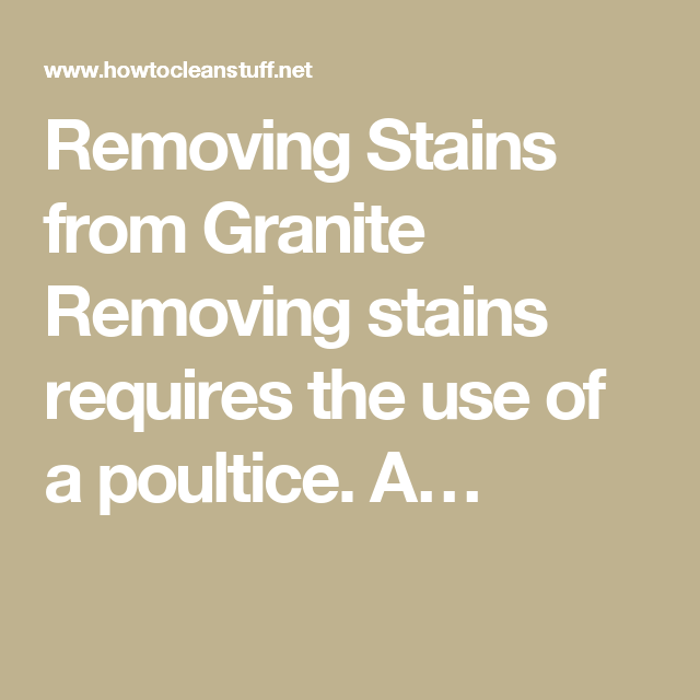 Removing Stains From Granite Removing Stains Requires The Use Of A Poultice.