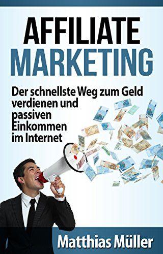 Affiliate Marketing: Der schnellste Weg zum Geld verdienen und passiven Einkommen im Internet