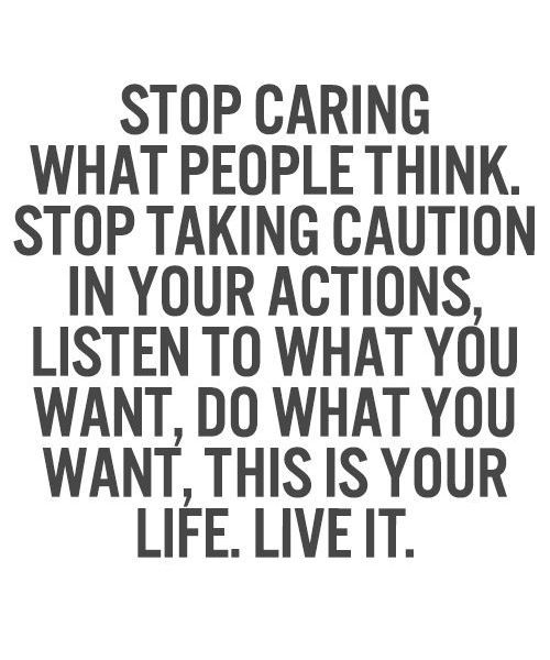 Stop Caring What People Think Stop Taking Caution In Your Actions Listen To What You Want Do What You Want This Is You Life Quotes Quotes To Live By Quotes