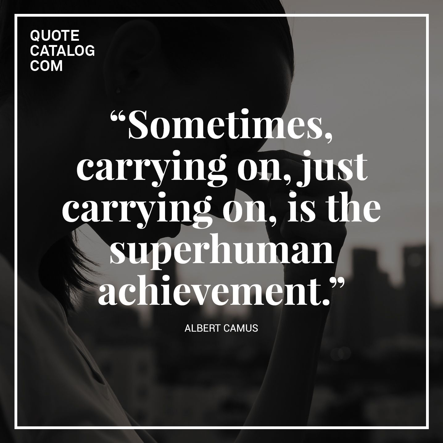 Albert Camus Quotes Glamorous Sometimes Carrying On Just Carrying On Is The Superhuman