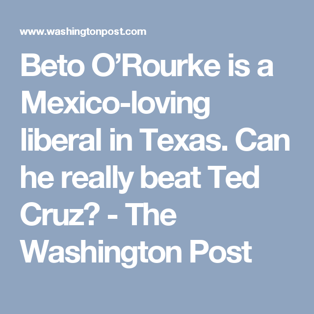 Beto O'Rourke is a Mexico-loving liberal in Texas. Can he really beat Ted Cruz? - The Washington Post