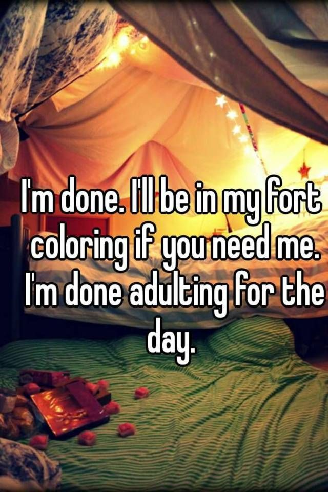 i m done i ll be in my fort coloring if you need me i m done i will be in my blanket fort coloring i will be in my blanket fort coloring