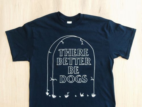 littlealienproducts: There Better Be Dogs Tee