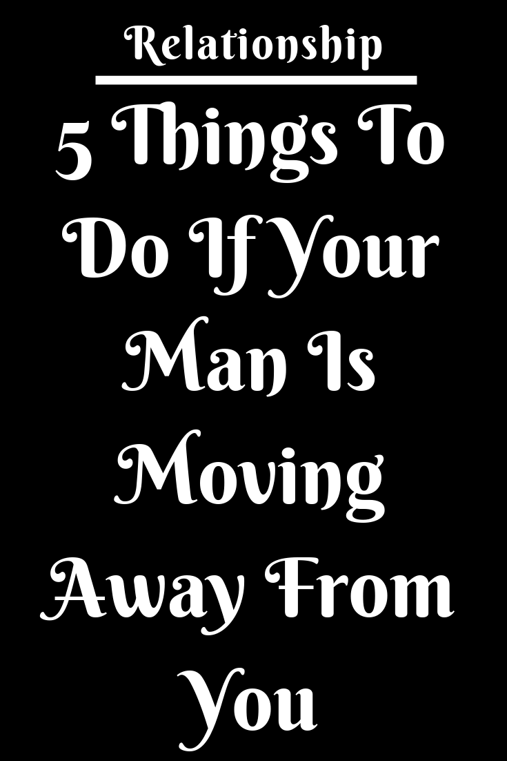5 Things To Do If Your Man Is Moving Away From You  Zodiac Shine