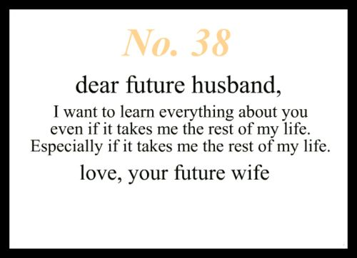 Dear Future Husband I Want To Learn Everything About You Even If It Takes Me The Rest Of My Life Especially If It Takes Me The Rest Of My Life Love Your
