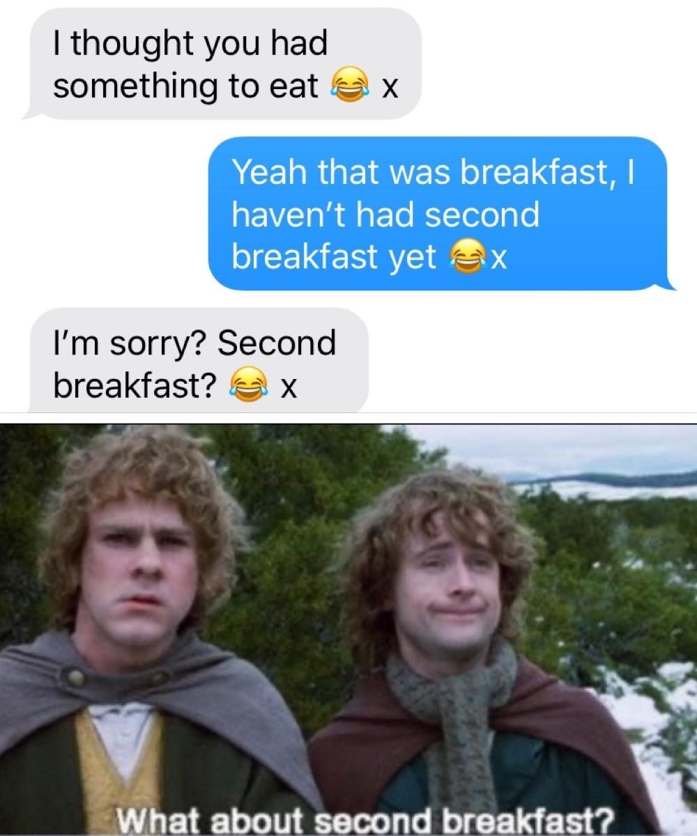 I don't think he knows about second breakfast Pip.   Lotr ...