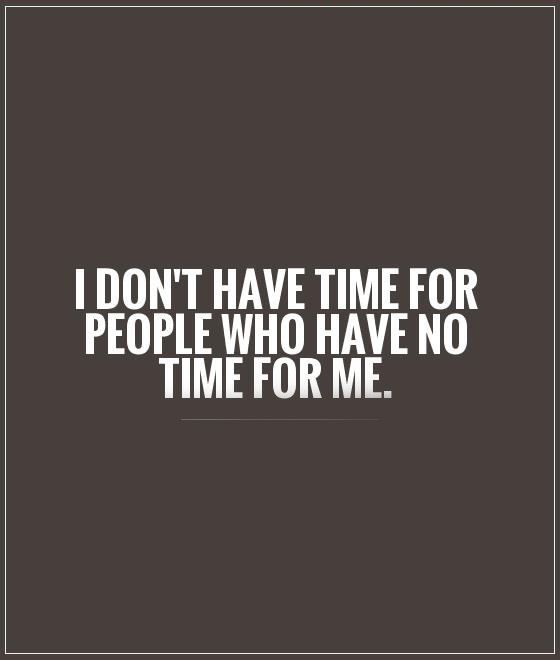 I Don T Have Time For People Who Have No Time For Me No Time For Me Me Time Quotes Time Quotes Relationship