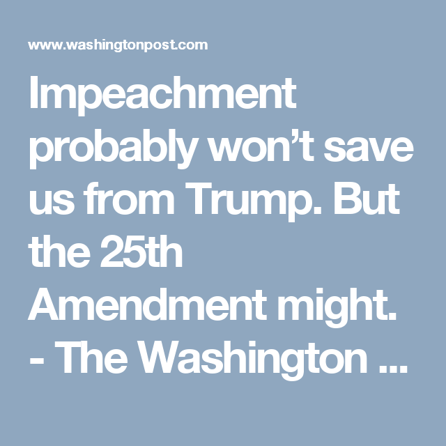 Opinion Impeachment Probably Won T Save Us From Trump But The 25th Amendment Might Political Opinion Save Trump