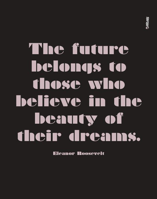 The future belongs to those who believe in the beauty of their dreams.      -- Eleanor Roosevelt   design by raquelmm