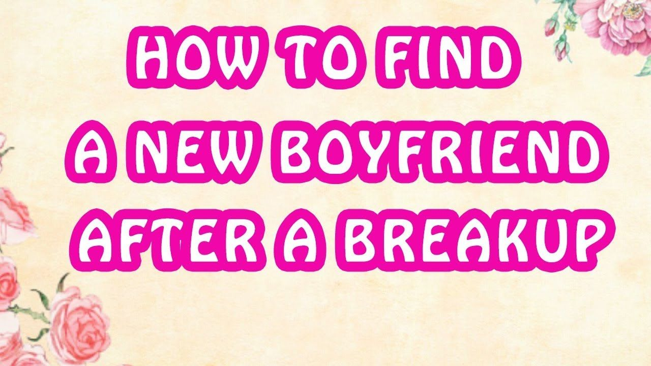 7 step how to find a new boyfriend after a breakup new