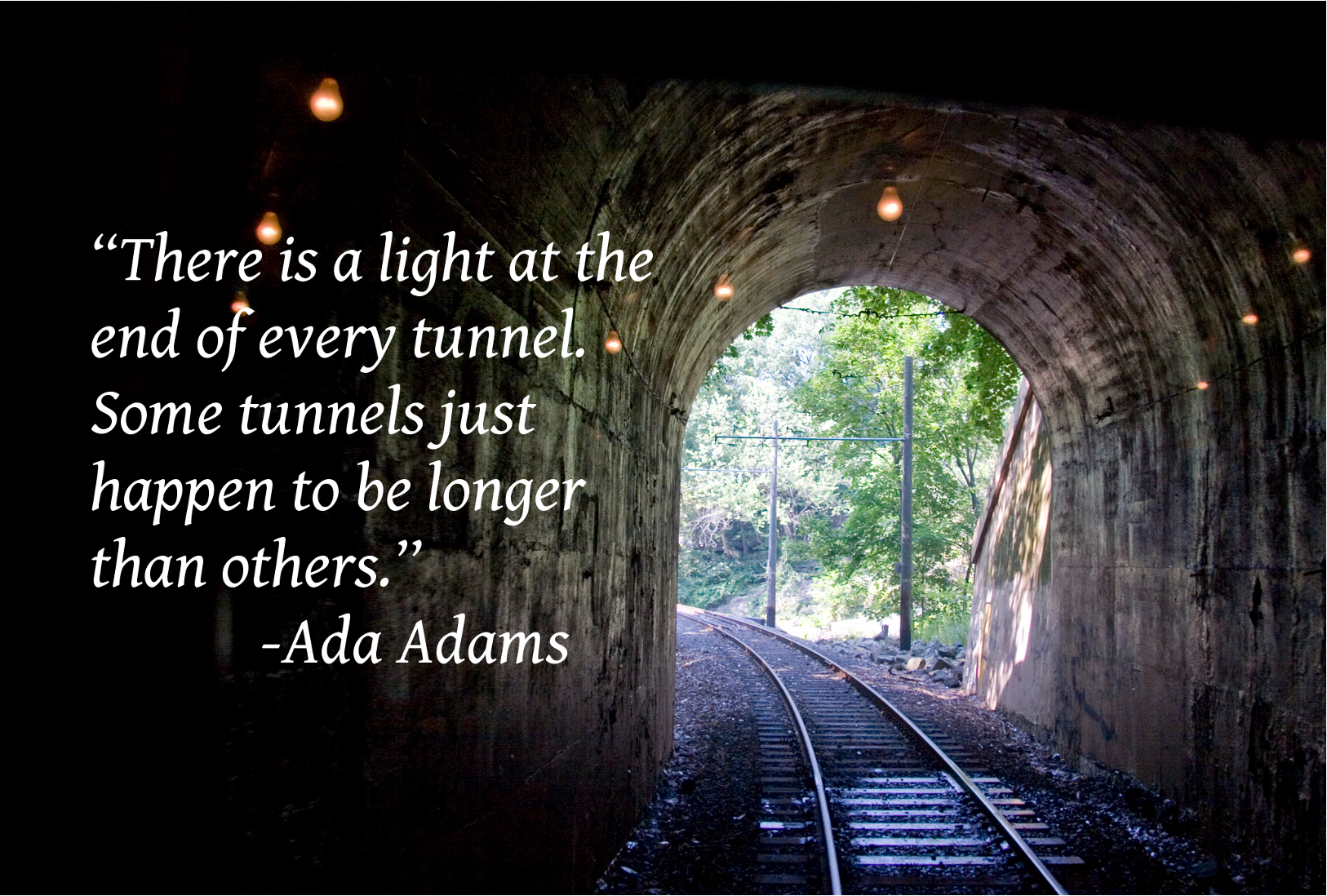 """""""There is a light at the end of every tunnel. Some tunnels"""