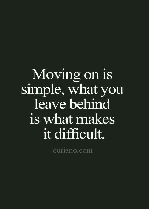 Moving on is simple, what you leave behind is what makes it difficult.