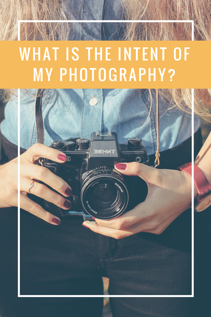 What is the intent of my photography? What you should think about before picking up your camera.