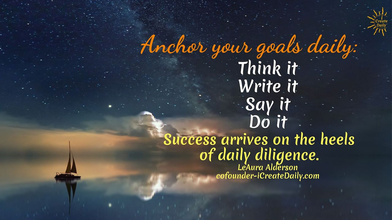 Anchor your goals daily: Think it, Ink it, Say it, Do it. Success arrives on the heels of daily dili...