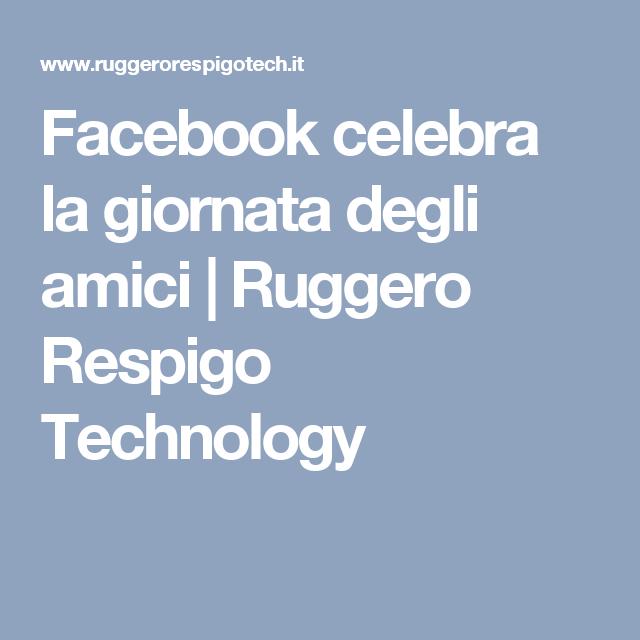 Facebook celebra la giornata degli amici | Ruggero Respigo Technology