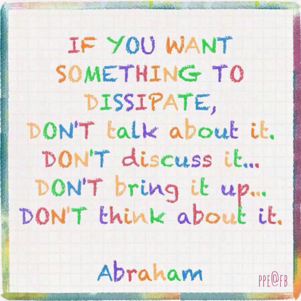 If you want something to dissipate, don't talk about it. Don't discuss it… Don't bring it up… Don't think about it. Abraham Hicks